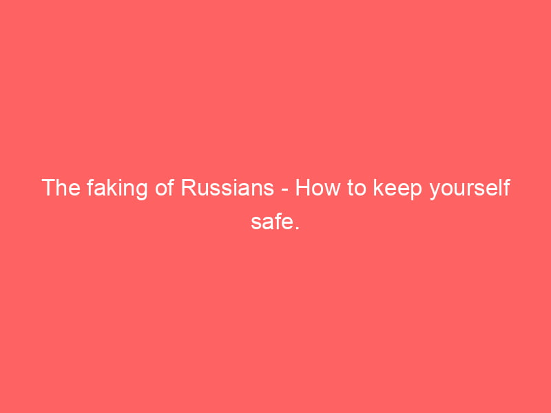 The faking of Russians - How to keep yourself safe. 5