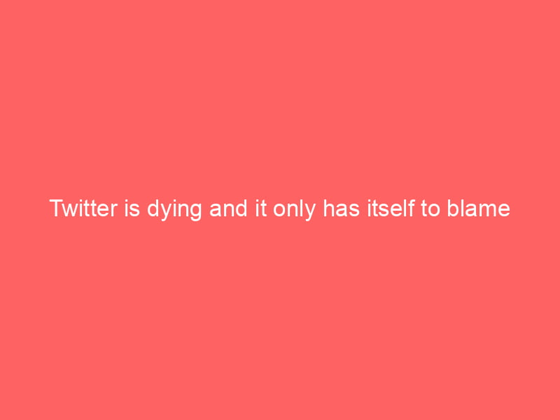 Twitter is dying and it only has itself to blame 4